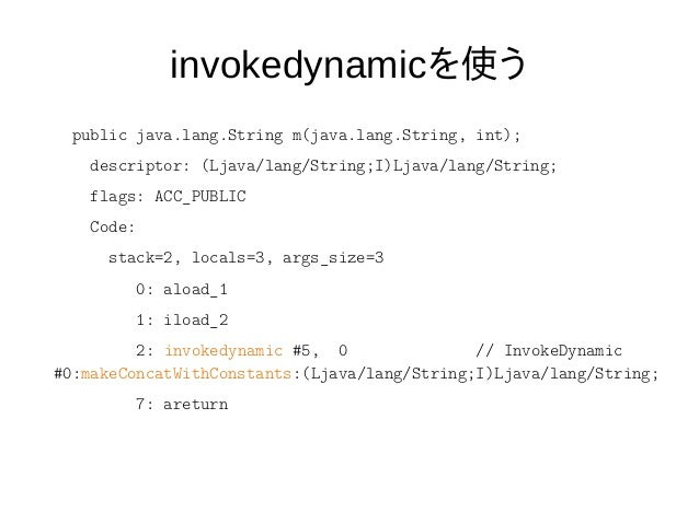invokedynamicを使う ● ライブラリが文字列連結 ● 将来のJDKでFastestStringBuilderが実装された ら – 過去のJDKでコンパイルされたコード ● FastestStringBuilderが使われる – コン...