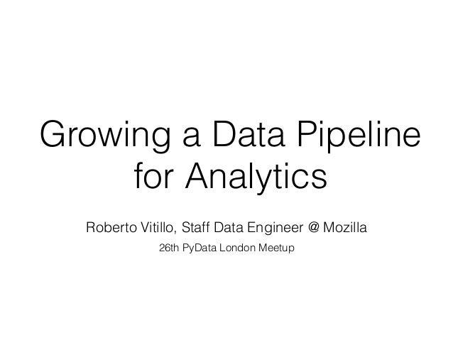 Growing a Data Pipeline for Analytics Roberto Vitillo, Staff Data Engineer @ Mozilla 26th PyData London Meetup