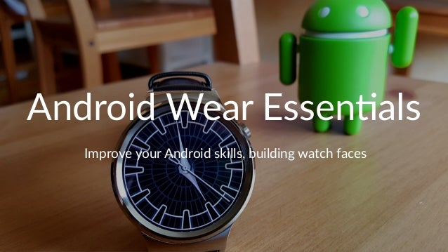 Android Wear Essen-als Improve your Android skills, building watch faces