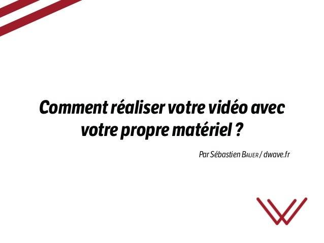 Commentréaliservotrevidéoavec votreproprematériel? Par Sébastien BAUER / dwave.fr