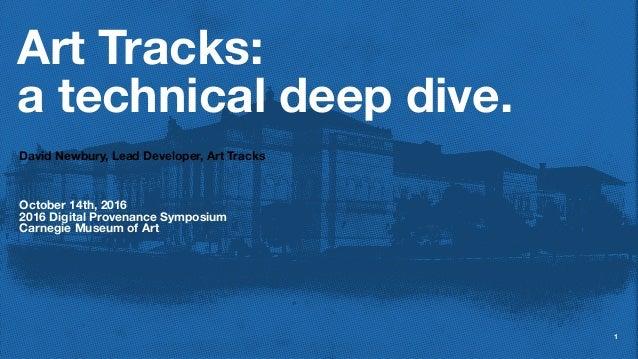 Art Tracks: a technical deep dive. David Newbury, Lead Developer, Art Tracks October 14th, 2016 2016 Digital Provenance Sy...