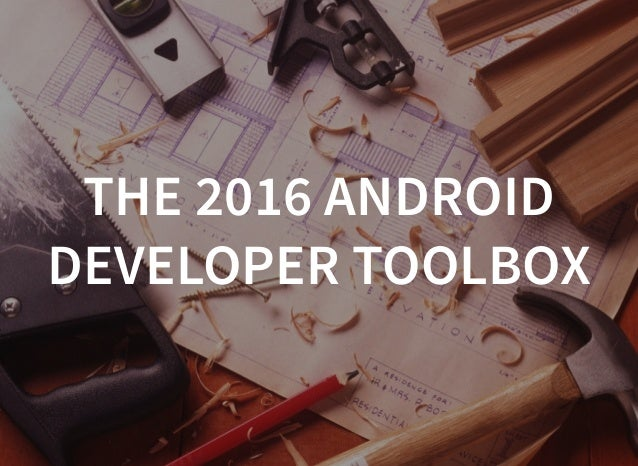 #mobilization2016 THE 2016 ANDROID DEVELOPER TOOLBOX