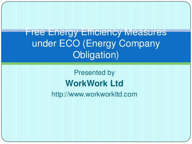 Presented by WorkWork Ltd http://www.workworkltd.com Free Energy Efficiency Measures under ECO (Energy Company Obligation)