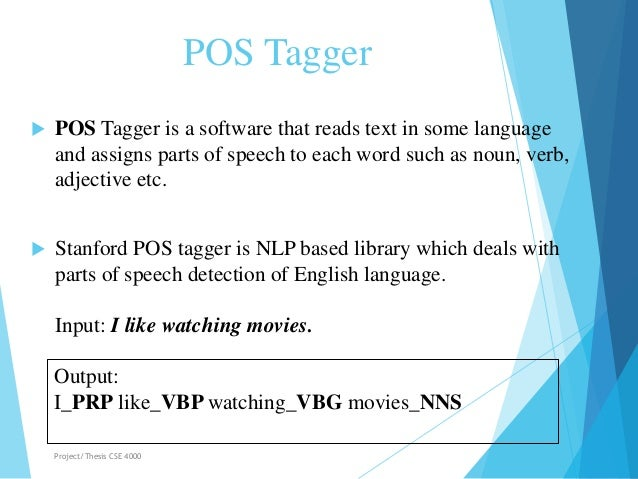POS Tagger  POS Tagger is a software that reads text in some language and assigns parts of speech to each word such as no...