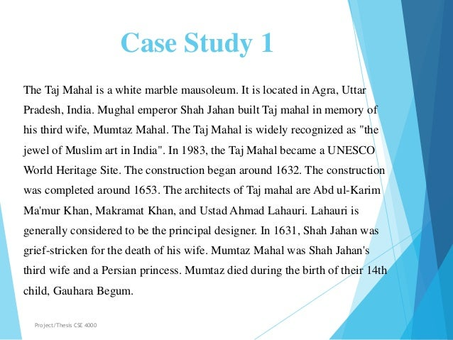 Case Study 1 The Taj Mahal is a white marble mausoleum. It is located in Agra, Uttar Pradesh, India. Mughal emperor Shah J...