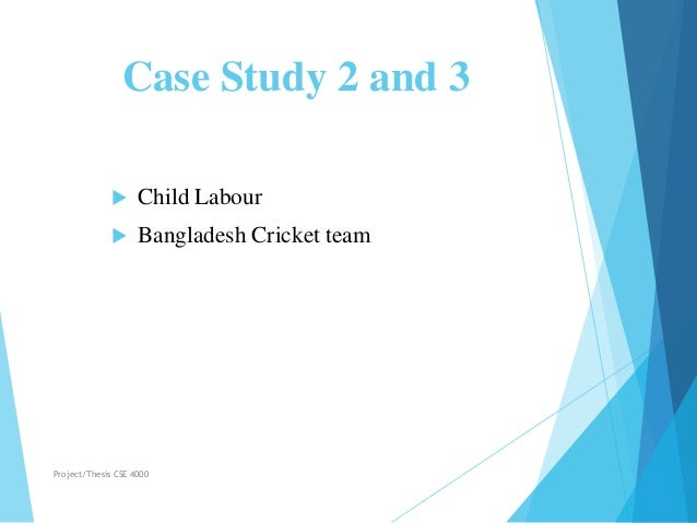 Case Study 2 and 3  Child Labour  Bangladesh Cricket team Project/Thesis CSE 4000