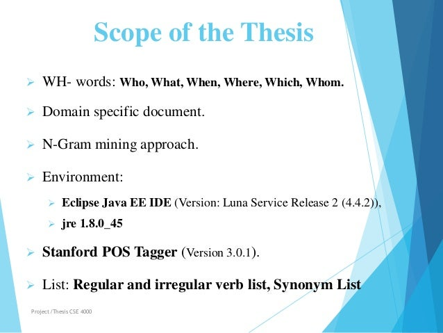 Scope of the Thesis  WH- words: Who, What, When, Where, Which, Whom.  Domain specific document.  N-Gram mining approach...