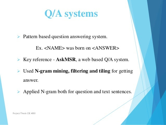Q/A systems  Pattern based question answering system. Ex. <NAME> was born on <ANSWER>  Key reference - AskMSR, a web bas...