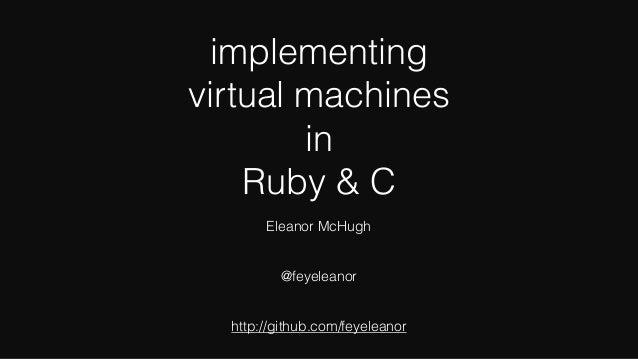 implementing virtual machines in Ruby & C Eleanor McHugh @feyeleanor http://github.com/feyeleanor