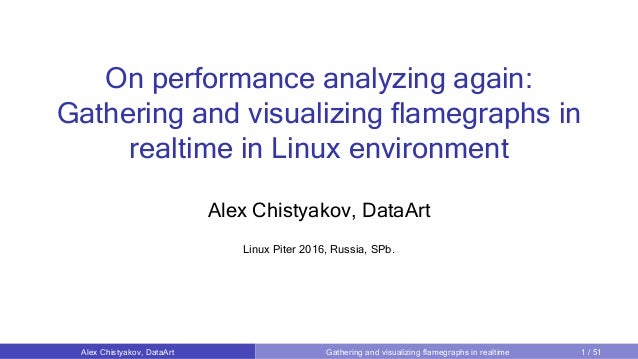 On performance analyzing again: Gathering and visualizing flamegraphs in realtime in Linux environment Alex Chistyakov, Da...