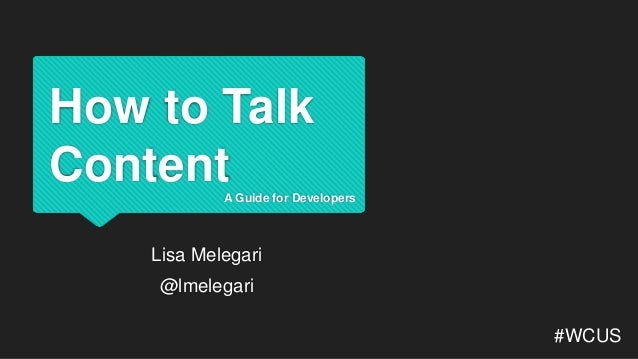 How to Talk Content #WCUS A Guide for Developers Lisa Melegari @lmelegari
