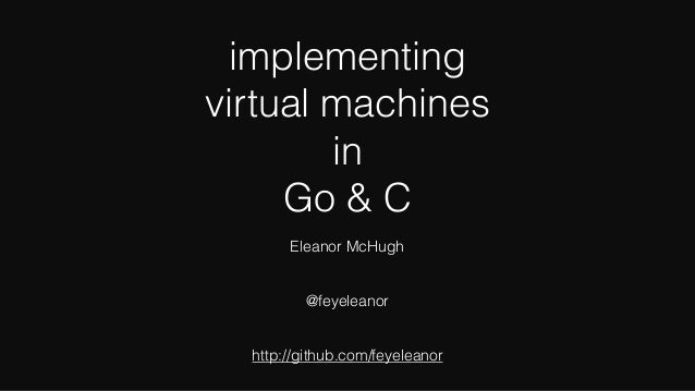 implementing virtual machines in Go & C Eleanor McHugh @feyeleanor http://github.com/feyeleanor
