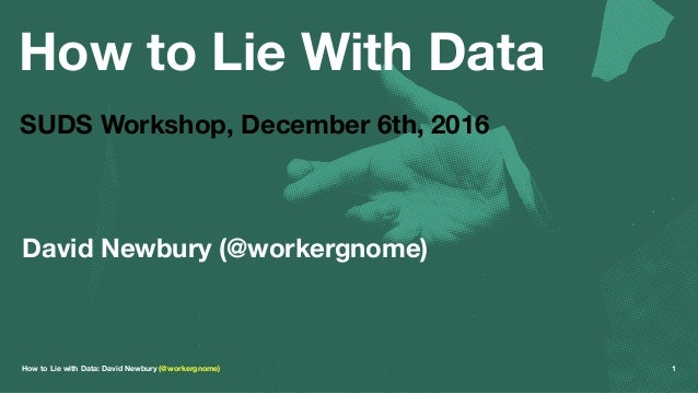 How to Lie With Data SUDS Workshop, December 6th, 2016 David Newbury (@workergnome) How to Lie with Data: David Newbury (@...