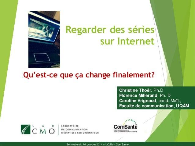 Regarder des séries  sur Internet  Qu'est-ce que ça change finalement?  Christine Thoër, Ph.D  Florence Millerand, Ph. D  ...