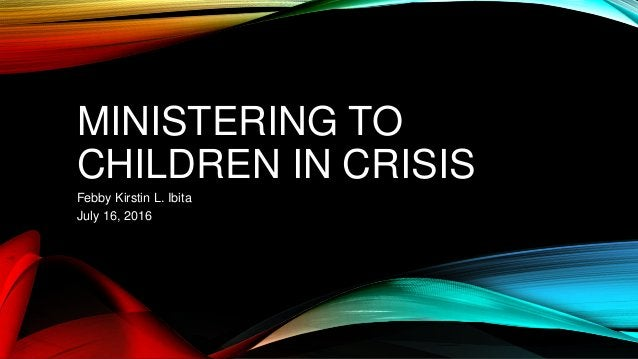 MINISTERING TO CHILDREN IN CRISIS Febby Kirstin L. Ibita July 16, 2016