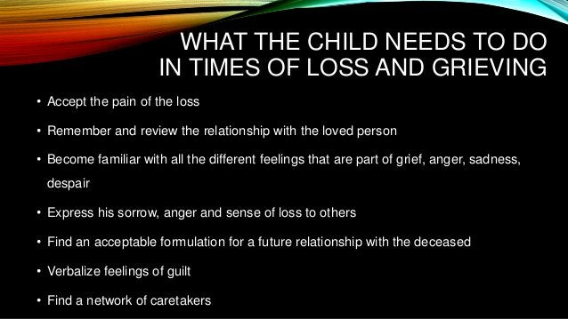 WHAT THE CHILD NEEDS TO DO IN TIMES OF LOSS AND GRIEVING • Accept the pain of the loss • Remember and review the relations...