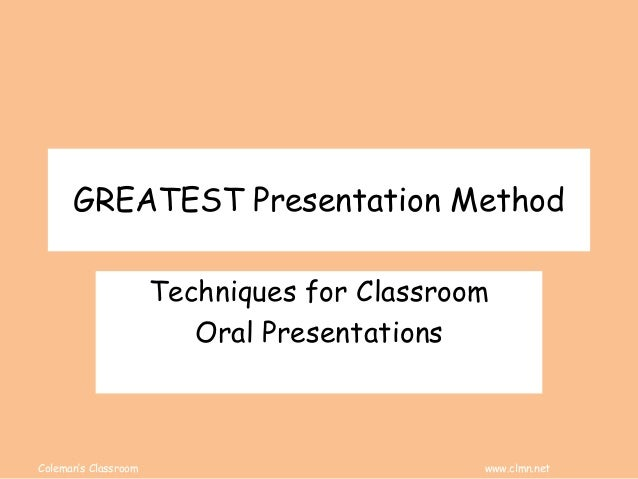 Coleman's Classroom www.clmn.net GREATEST Presentation Method Techniques for Classroom Oral Presentations