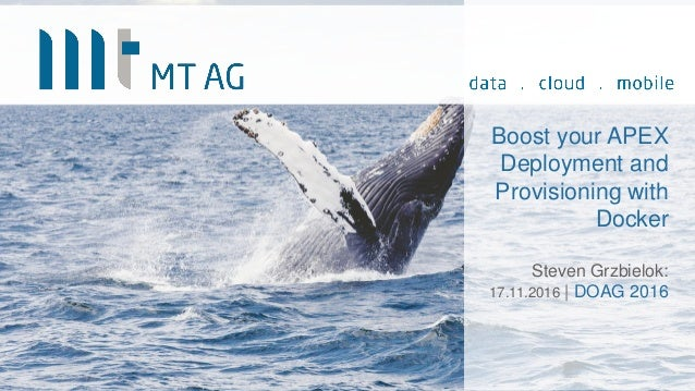 Boost your APEX Deployment and Provisioning with Docker Steven Grzbielok: 17.11.2016 | DOAG 2016