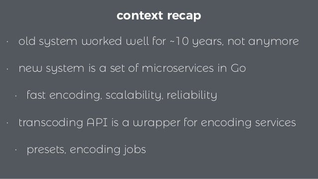 • old system worked well for ~10 years, not anymore • new system is a set of microservices in Go • fast encoding, scalabil...