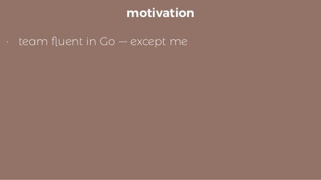 motivation • team fluent in Go — except me