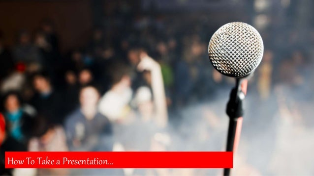HOW TO TAKE A PRESENTATION How To Take a Presentation…