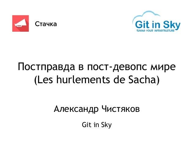 Постправда в пост-девопс мире (Les hurlements de Sacha) Александр Чистяков Git in Sky