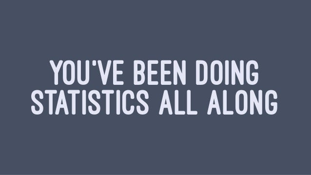 YOU'VE BEEN DOING STATISTICS ALL ALONG