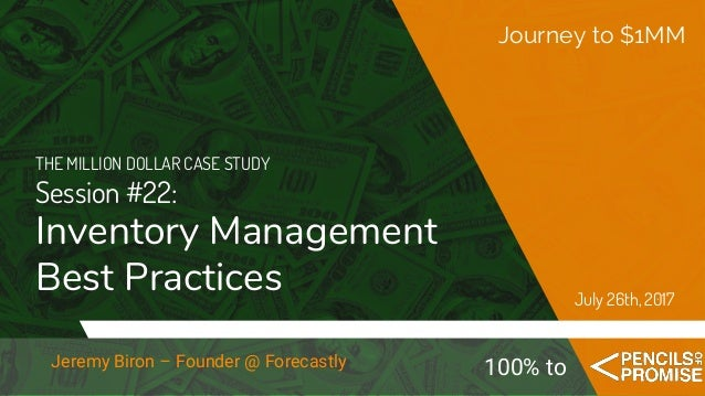 THE MILLION DOLLAR CASE STUDY Session #22: Inventory Management Best Practices Journey to $1MM July 26th, 2017 100% toJere...