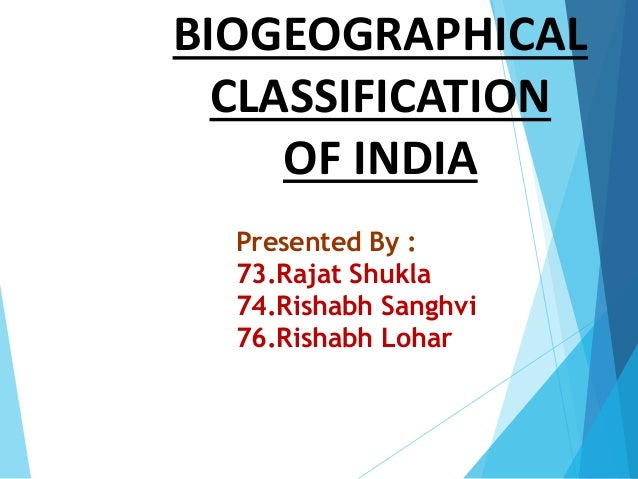 BIOGEOGRAPHICAL CLASSIFICATION OF INDIA Presented By : 73.Rajat Shukla 74.Rishabh Sanghvi 76.Rishabh Lohar