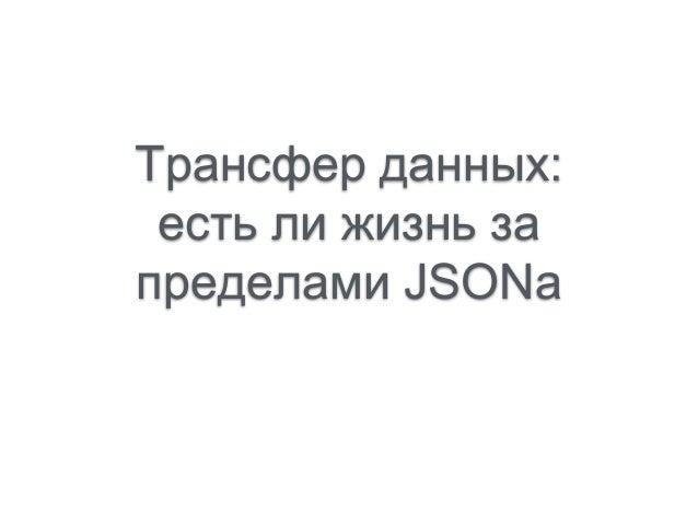 Трансфер данных: есть ли жизнь за пределами JSONa