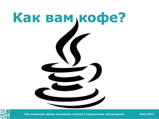 Киев 2017 Как вам кофе? Как экономить время на анализе отчетов о нагрузочном тестировании
