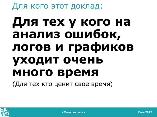 Киев 2017 Для кого этот доклад: Для тех у кого на анализ ошибок, логов и графиков уходит очень много время (Для тех кто це...