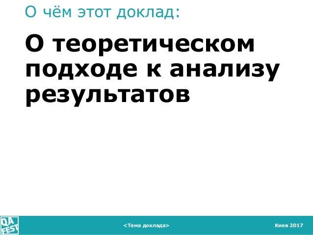 Киев 2017 О чём этот доклад: О теоретическом подходе к анализу результатов <Тема доклада>