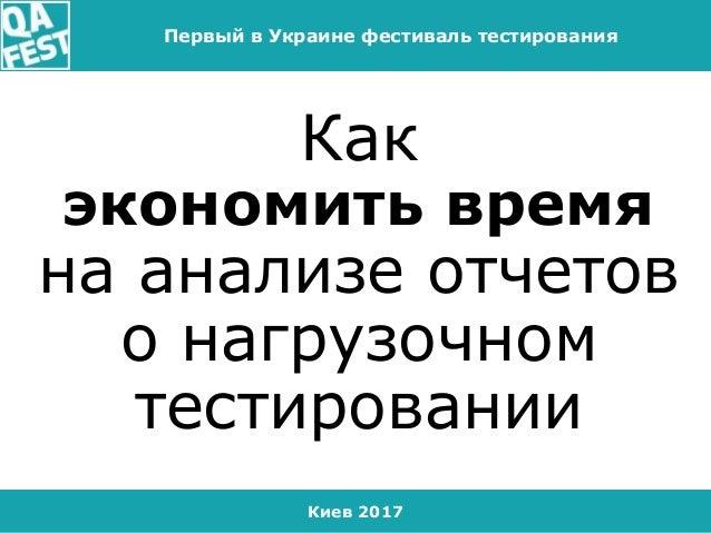 Киев 2017 Первый в Украине фестиваль тестирования Как экономить время на анализе отчетов о нагрузочном тестировании