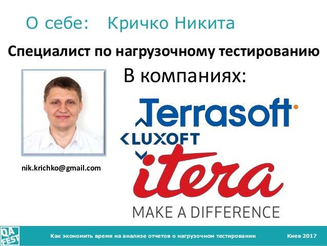 Киев 2017 О себе: Кричко Никита Как экономить время на анализе отчетов о нагрузочном тестировании Специалист по нагрузочно...