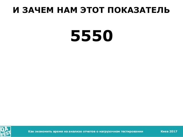 Киев 2017Как экономить время на анализе отчетов о нагрузочном тестировании И ЗАЧЕМ НАМ ЭТОТ ПОКАЗАТЕЛЬ 5550