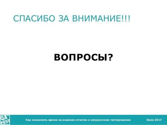 Киев 2017 СПАСИБО ЗА ВНИМАНИЕ!!! ВОПРОСЫ? Как экономить время на анализе отчетов о нагрузочном тестировании