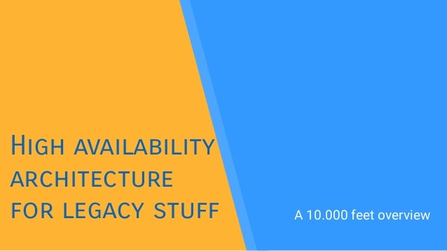 High availability architecture for legacy stuff A 10.000 feet overview