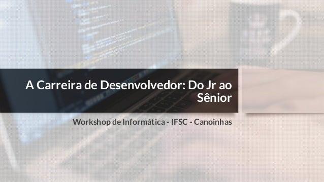 A Carreira de Desenvolvedor: Do Jr ao Sênior Workshop de Informática - IFSC - Canoinhas