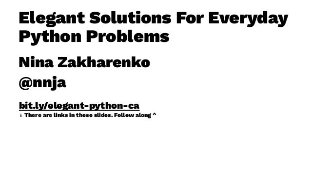 Elegant Solutions For Everyday Python Problems Nina Zakharenko @nnja bit.ly/elegant-python-ca ℹ There are links in these s...