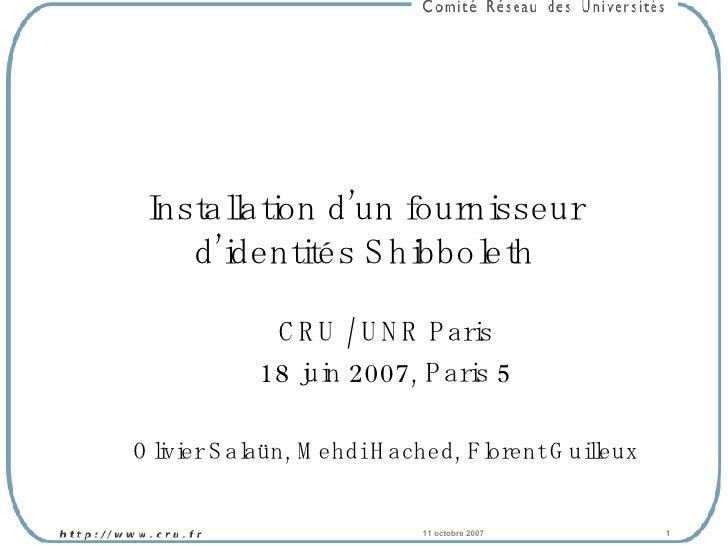 Installation d'un fournisseur d'identités Shibboleth CRU / UNR Paris 18 juin 2007, Paris 5 Olivier Salaün, Mehdi Hached, F...