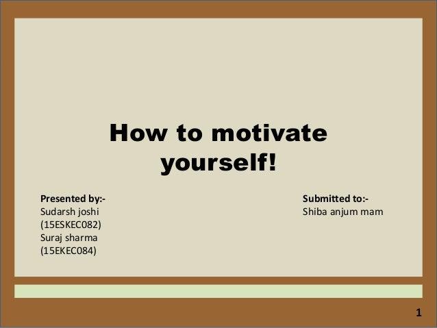 1 How to motivate yourself! Presented by:- Sudarsh joshi (15ESKEC082) Suraj sharma (15EKEC084) Submitted to:- Shiba anjum ...