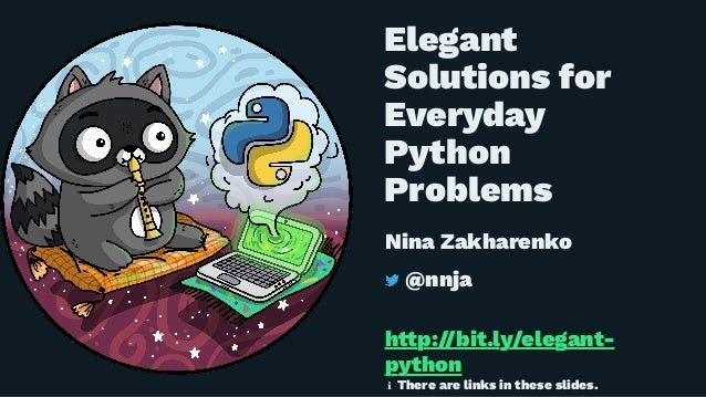 Elegant Solutions for Everyday Python Problems Nina Zakharenko @nnja h!p://bit.ly/elegant- python ℹ There are links in the...