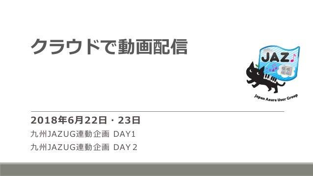 クラウドで動画配信 2018年6月22日・23日 九州JAZUG連動企画 DAY1 九州JAZUG連動企画 DAY2