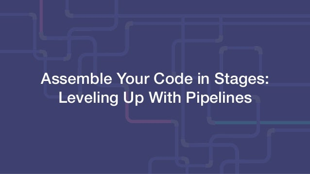 Assemble Your Code in Stages: Leveling Up With Pipelines