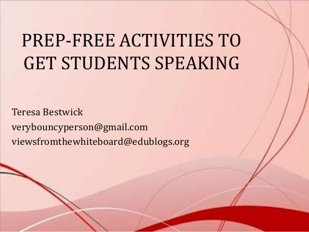 PREP-FREE ACTIVITIES TO GET STUDENTS SPEAKING Teresa Bestwick verybouncyperson@gmail.com viewsfromthewhiteboard@edublogs.o...