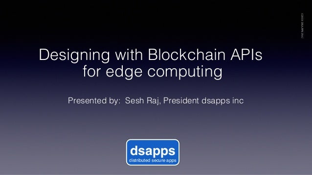 Presented by: Sesh Raj, President dsapps inc! ©2018DSAPPSINC dsapps distributed secure apps Designing with Blockchain APIs...