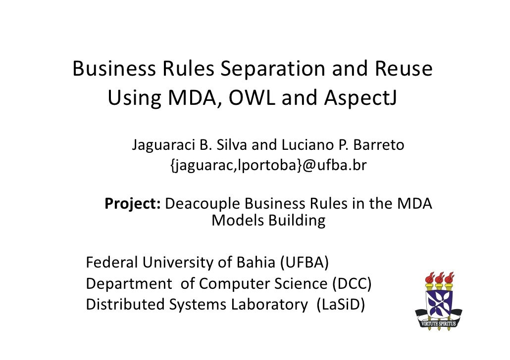 Business Rules Separation and Reuse    Using MDA, OWL and AspectJ        Jaguaraci B. Silva and Luciano P. Barreto        ...