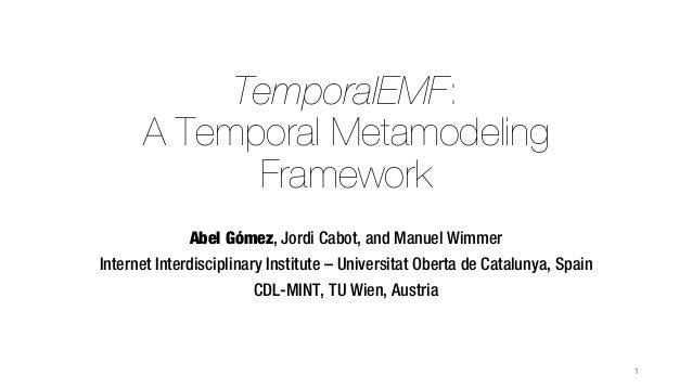 TemporalEMF: A Temporal Metamodeling Framework Abel Gómez, Jordi Cabot, and Manuel Wimmer Internet Interdisciplinary Insti...