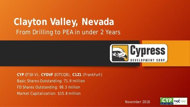 Clayton Valley, Nevada From Drilling to PEA in under 2 Years November 2018 CYP (TSX-V), CYDVF (OTCQB), C1Z1 (Frankfurt) Ba...